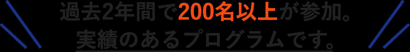 過去2年間で200名以上が参加。実績のあるプログラムです。
